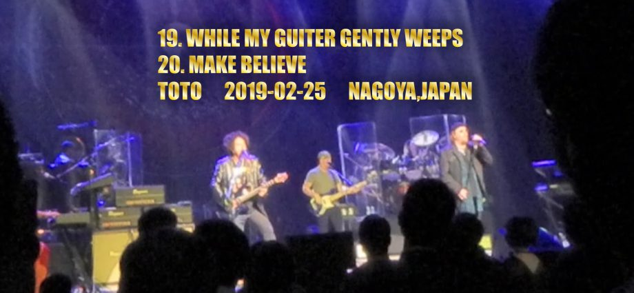 19. WHILE MY GUITER GENTLY WEEPS 20. MAKE BELIEVE  TOTO 2019-02-25 NAGOYA,JAPAN